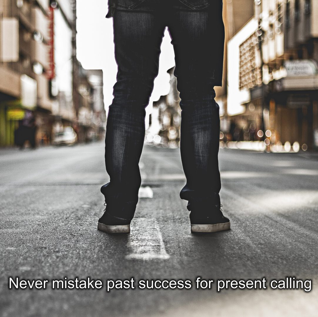 Never Mistake Past Success for Present Calling